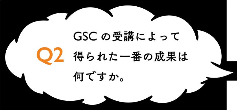 GSCの受講によって得られた一番の成果は何ですか。