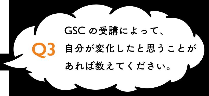 GSCの受講によって、自分が変化したと思うことがあれば教えてください。